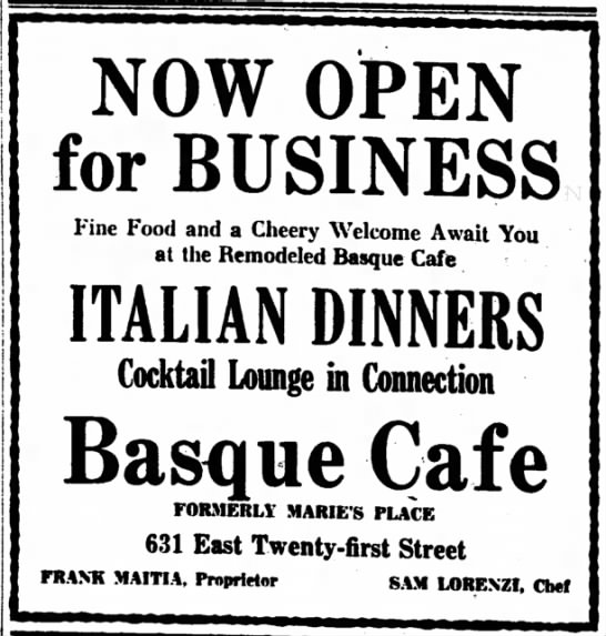 NOW OPEN for BUSINESS Fine Food and a Cheery Welcome Await You at the Remodeled Basque Cafe ITALIAN DINNERS Cocktail Lounge in Connection Basque Cafe FORMERLY MARIE'S PLACE 631 East Twenty-first Street FRANK MAITIA, Proprietor SAM LORENZI, Chef